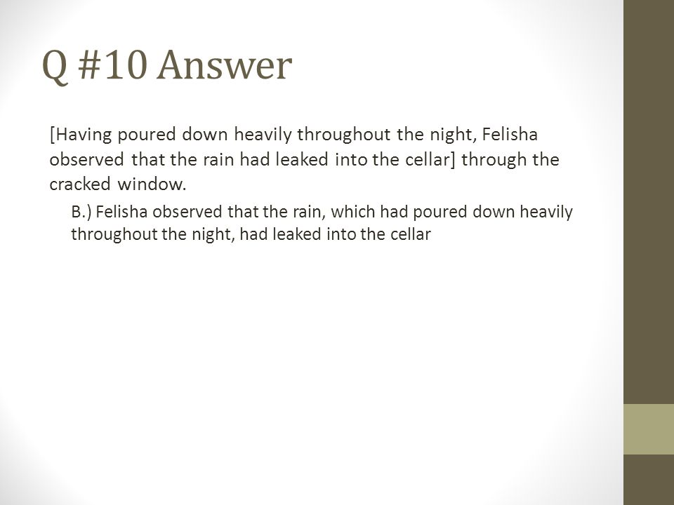 Q #10 Answer [Having poured down heavily throughout the night, Felisha observed that the rain had leaked into the cellar] through the cracked window.